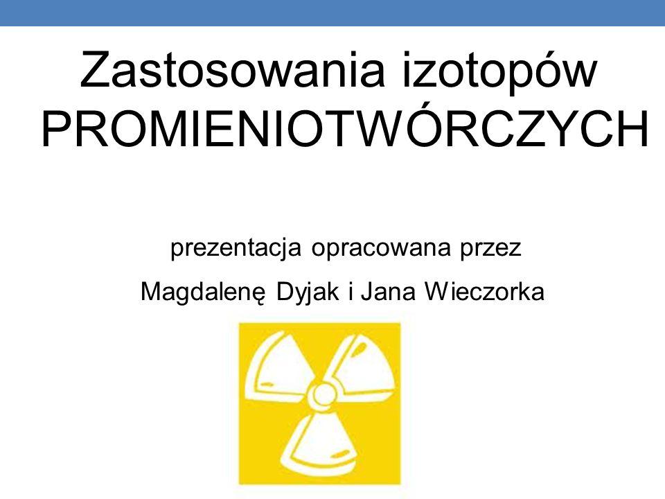 Zastosowania izotopów PROMIENIOTWÓRCZYCH prezentacja opracowana przez Magdalenę Dyjak i Jana Wieczorka