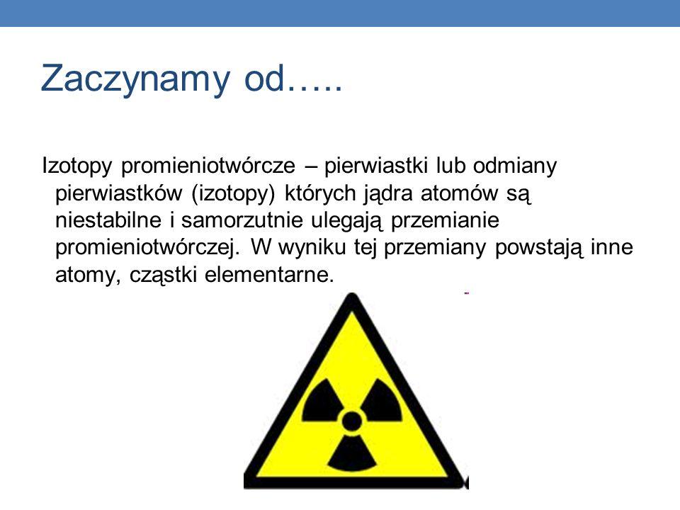 Zaczynamy od….. Izotopy promieniotwórcze – pierwiastki lub odmiany pierwiastków (izotopy) których jądra atomów są niestabilne i samorzutnie ulegają pr