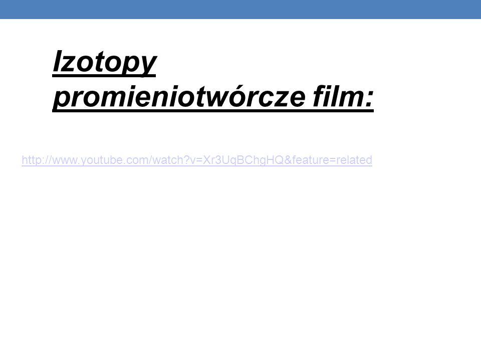 http://www.youtube.com/watch?v=Xr3UqBChgHQ&feature=related Izotopy promieniotwórcze film: