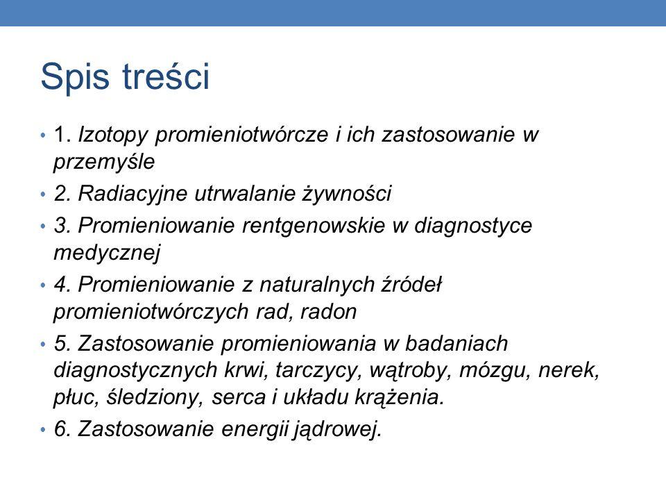 Spis treści 1. Izotopy promieniotwórcze i ich zastosowanie w przemyśle 2. Radiacyjne utrwalanie żywności 3. Promieniowanie rentgenowskie w diagnostyce