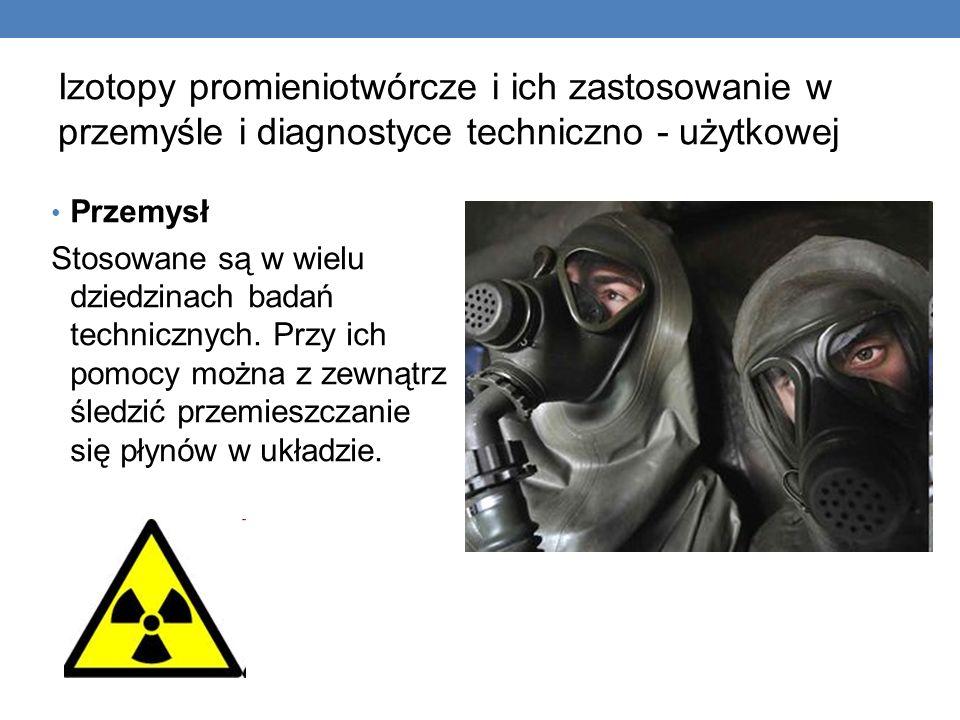 Izotopy promieniotwórcze i ich zastosowanie w przemyśle i diagnostyce techniczno - użytkowej Przemysł Stosowane są w wielu dziedzinach badań techniczn