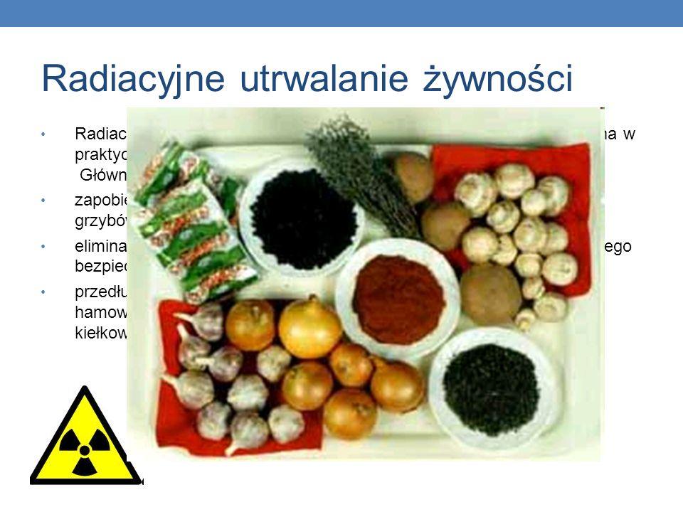 Radiacyjne utrwalanie żywności Radiacyjna metoda konserwacji żywności jest coraz częściej stosowana w praktyce. Główne jej atuty to: zapobieganie psuc