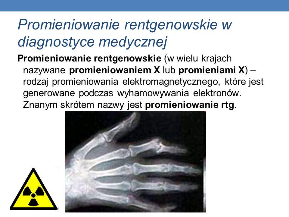Promieniowanie rentgenowskie w diagnostyce medycznej Promieniowanie rentgenowskie (w wielu krajach nazywane promieniowaniem X lub promieniami X) – rod