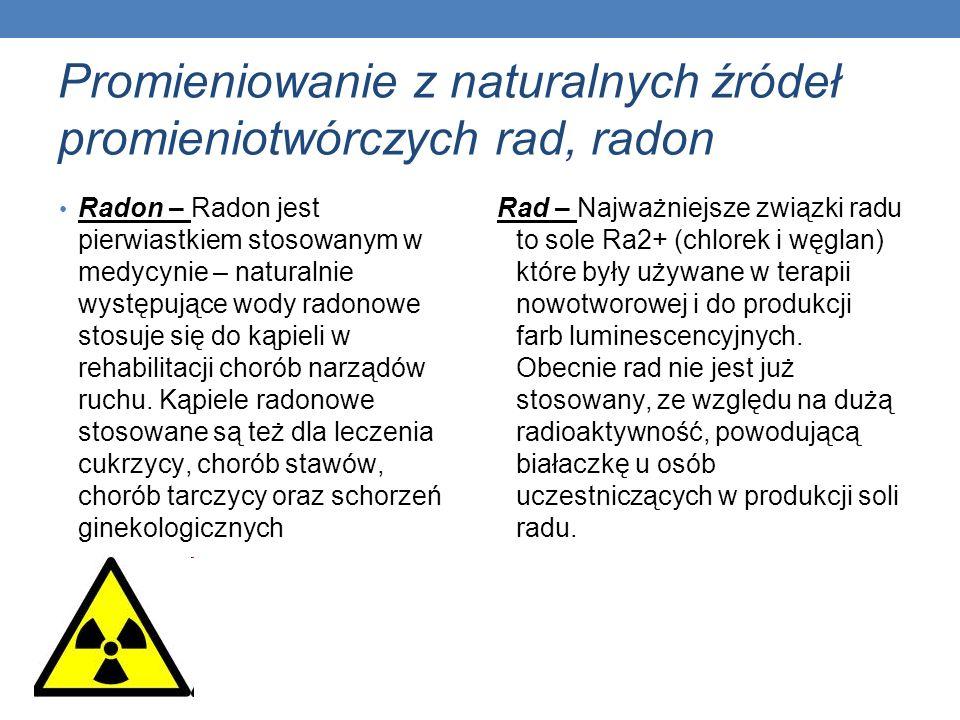 Promieniowanie z naturalnych źródeł promieniotwórczych rad, radon Radon – Radon jest pierwiastkiem stosowanym w medycynie – naturalnie występujące wod