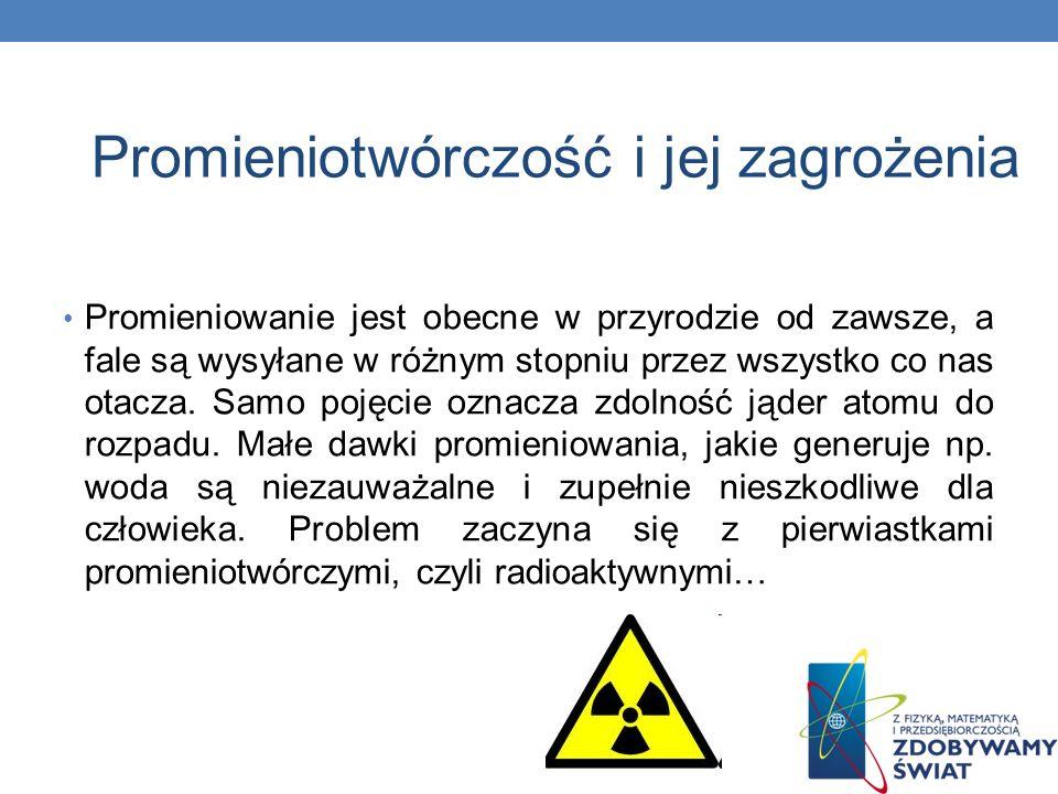 Promieniotwórczość i jej zagrożenia Promieniowanie jest obecne w przyrodzie od zawsze, a fale są wysyłane w różnym stopniu przez wszystko co nas otacz