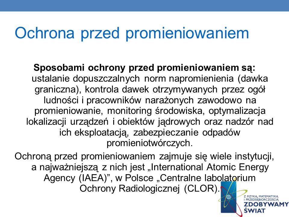 Ochrona przed promieniowaniem Sposobami ochrony przed promieniowaniem są: ustalanie dopuszczalnych norm napromienienia (dawka graniczna), kontrola daw