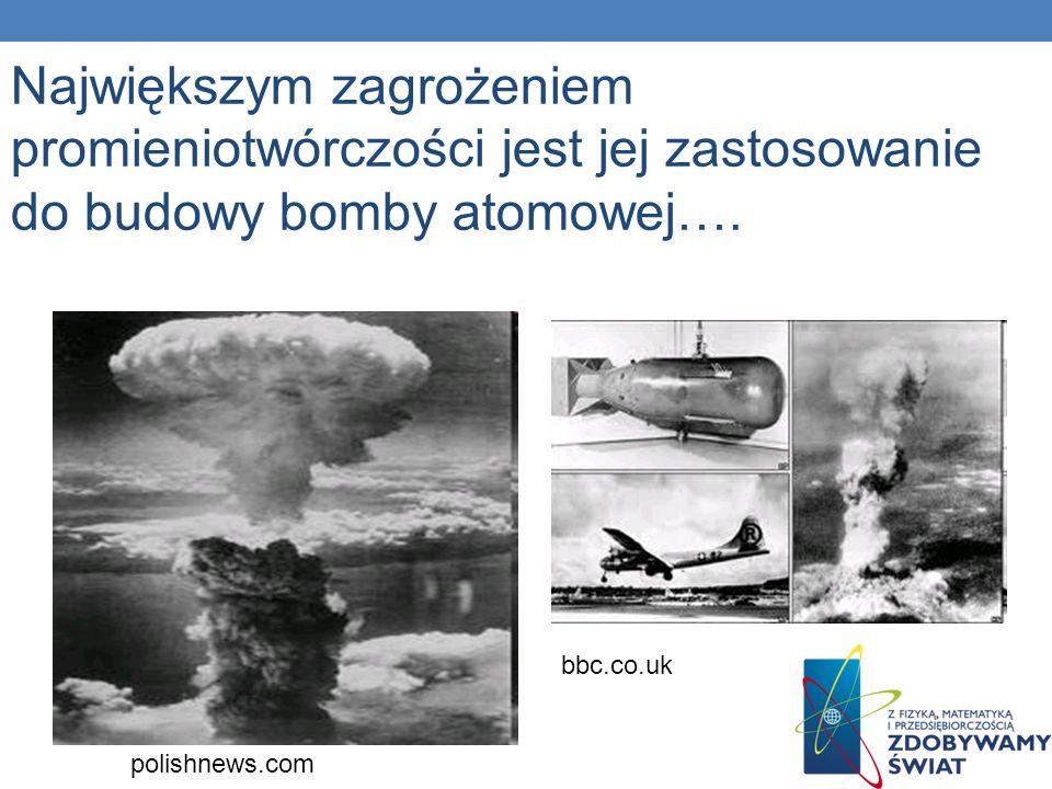 Największym zagrożeniem promieniotwórczości jest jej zastosowanie do budowy bomby atomowej…. polishnews.com bbc.co.uk