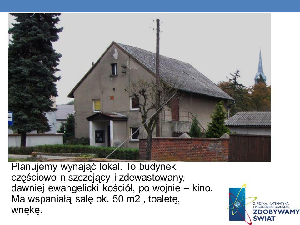 Planujemy wynająć lokal. To budynek częściowo niszczejący i zdewastowany, dawniej ewangelicki kościół, po wojnie – kino. Ma wspaniałą salę ok. 50 m2,