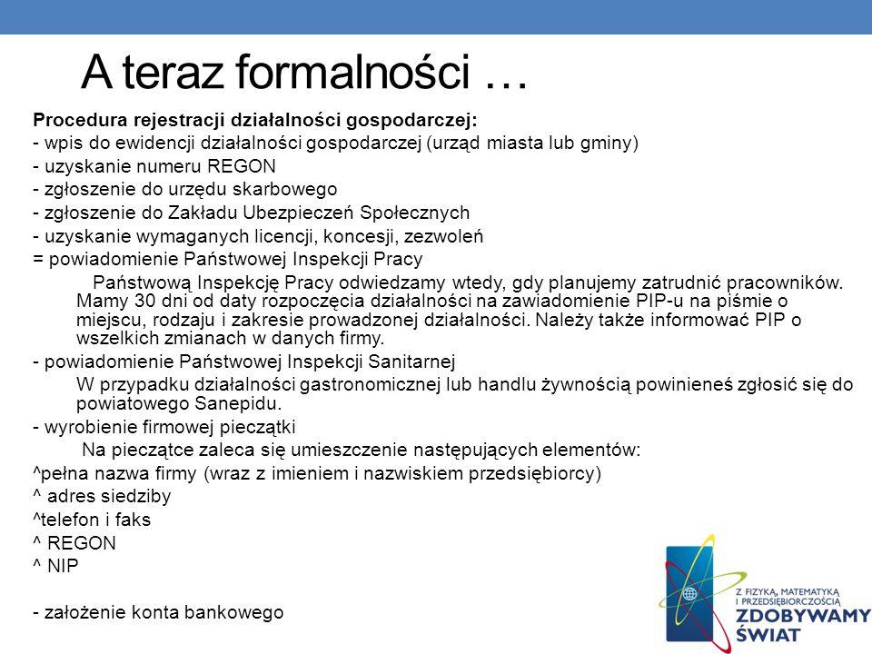 A teraz formalności … Procedura rejestracji działalności gospodarczej: - wpis do ewidencji działalności gospodarczej (urząd miasta lub gminy) - uzyska