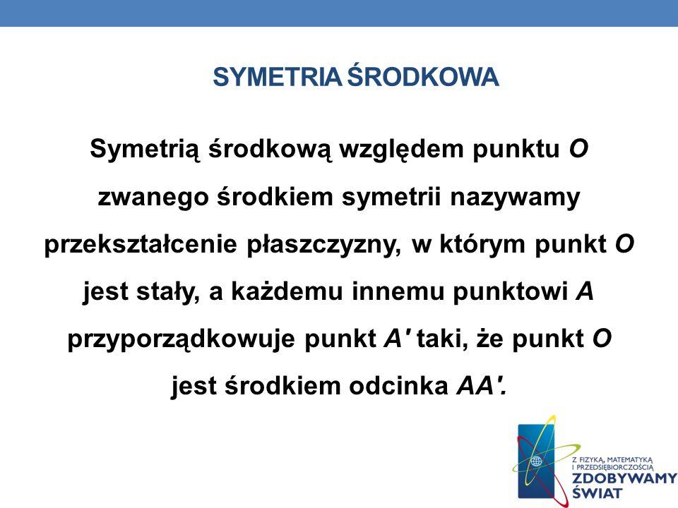 SYMETRIA ŚRODKOWA Symetrią środkową względem punktu O zwanego środkiem symetrii nazywamy przekształcenie płaszczyzny, w którym punkt O jest stały, a k