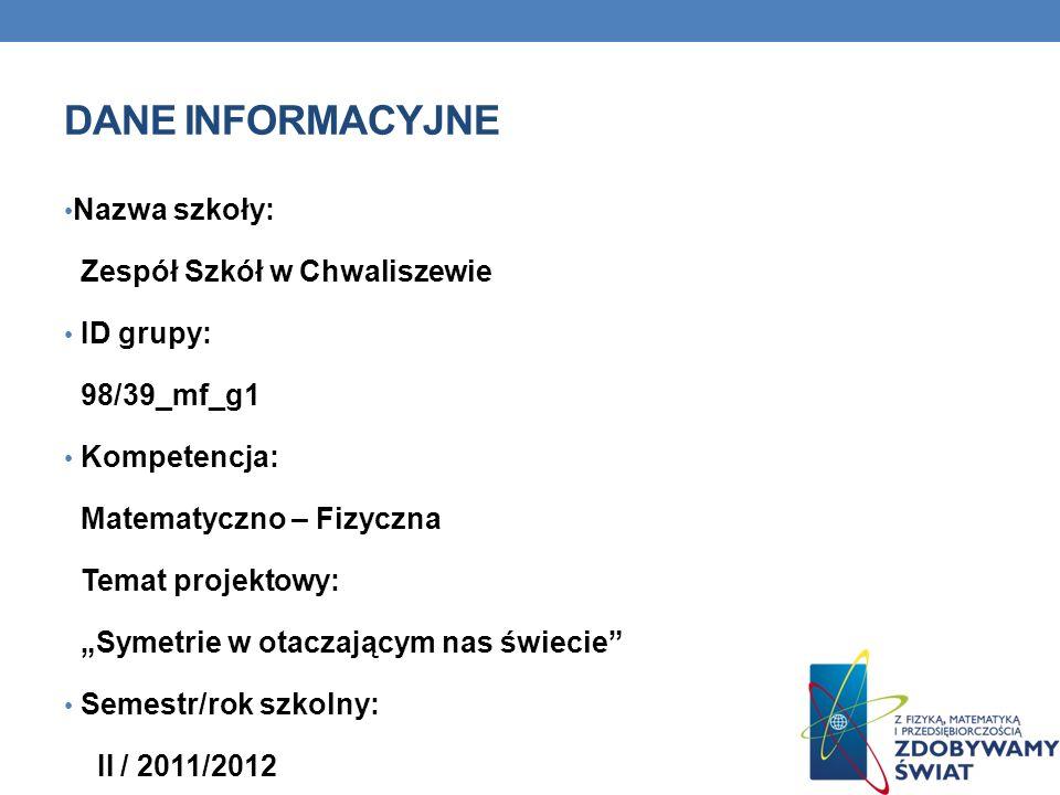 DANE INFORMACYJNE Nazwa szkoły: Zespół Szkół w Chwaliszewie ID grupy: 98/39_mf_g1 Kompetencja: Matematyczno – Fizyczna Temat projektowy: Symetrie w ot
