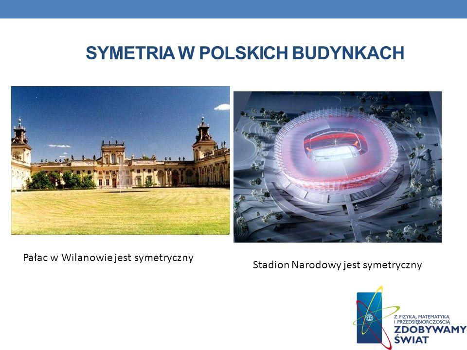 SYMETRIA W POLSKICH BUDYNKACH Pałac w Wilanowie jest symetryczny Stadion Narodowy jest symetryczny