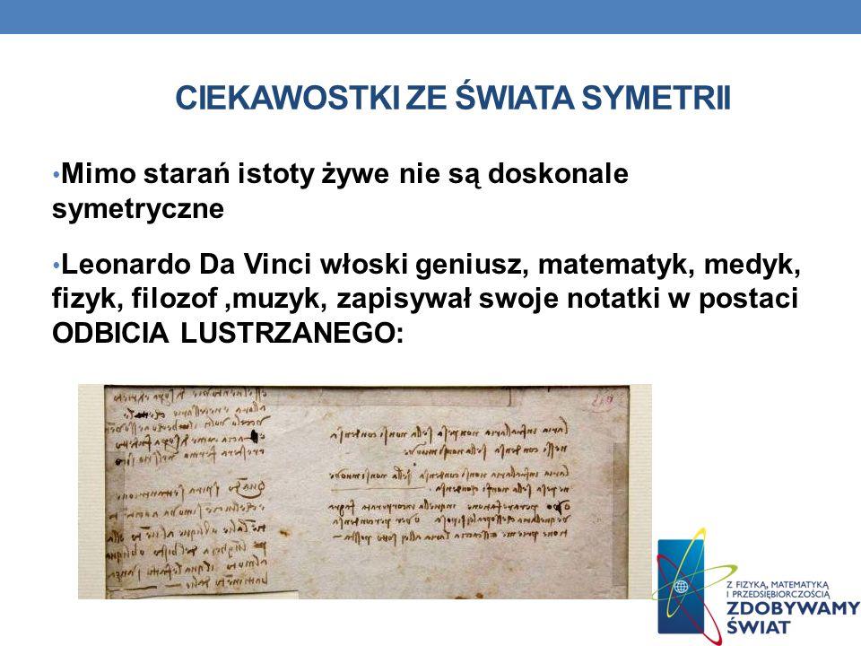 CIEKAWOSTKI ZE ŚWIATA SYMETRII Mimo starań istoty żywe nie są doskonale symetryczne Leonardo Da Vinci włoski geniusz, matematyk, medyk, fizyk, filozof