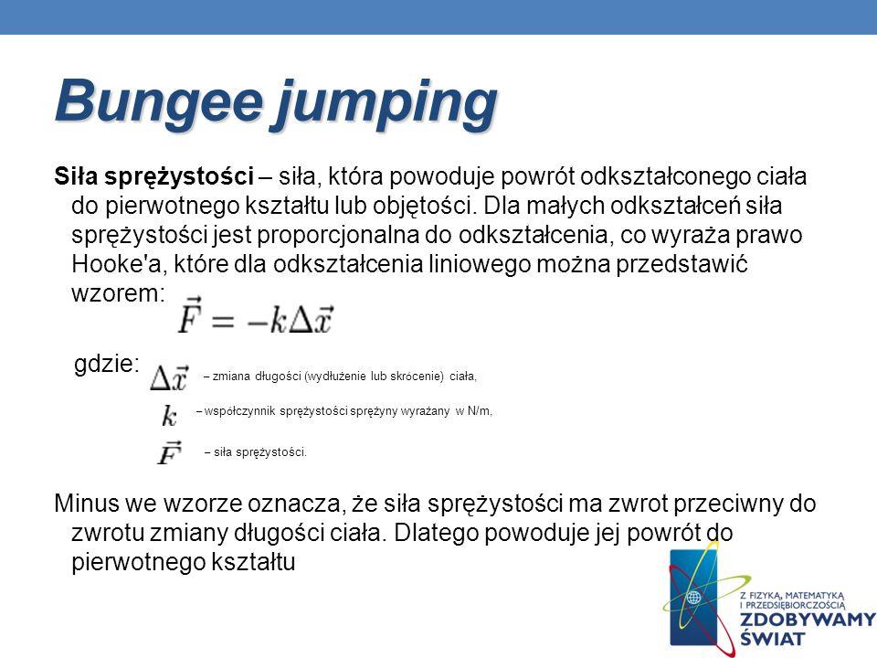 Bungee jumping Siła sprężystości – siła, która powoduje powrót odkształconego ciała do pierwotnego kształtu lub objętości. Dla małych odkształceń siła