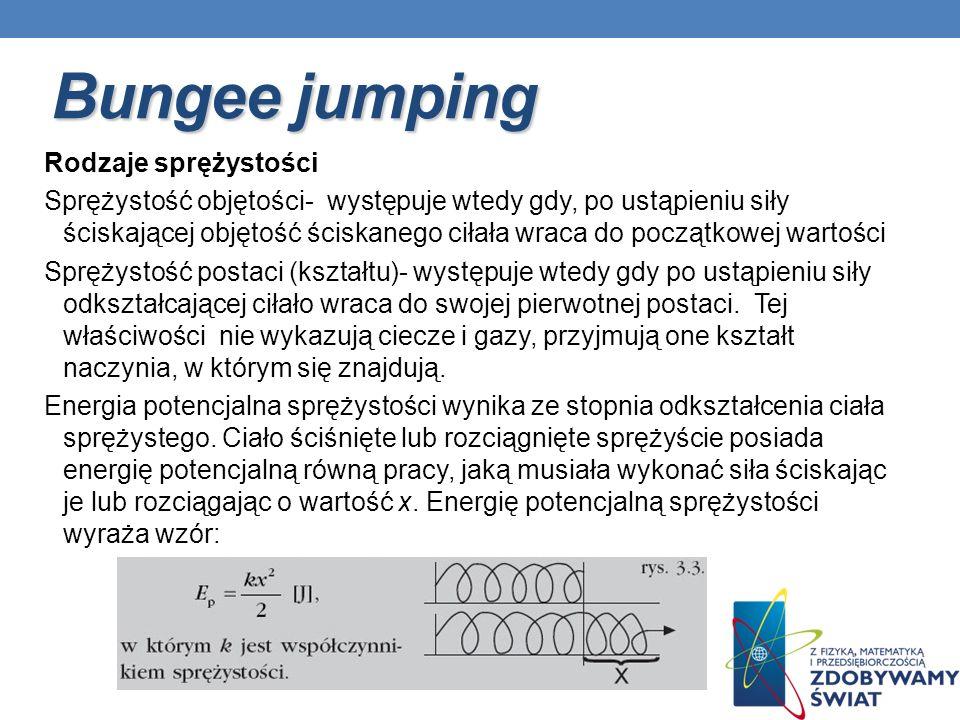 Bungee jumping Rodzaje sprężystości Sprężystość objętości- występuje wtedy gdy, po ustąpieniu siły ściskającej objętość ściskanego ciłała wraca do poc