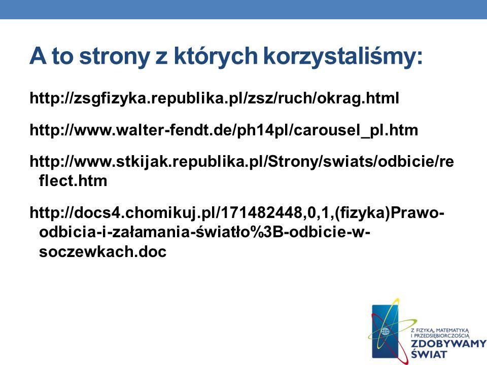 A to strony z których korzystaliśmy: http://zsgfizyka.republika.pl/zsz/ruch/okrag.html http://www.walter-fendt.de/ph14pl/carousel_pl.htm http://www.st
