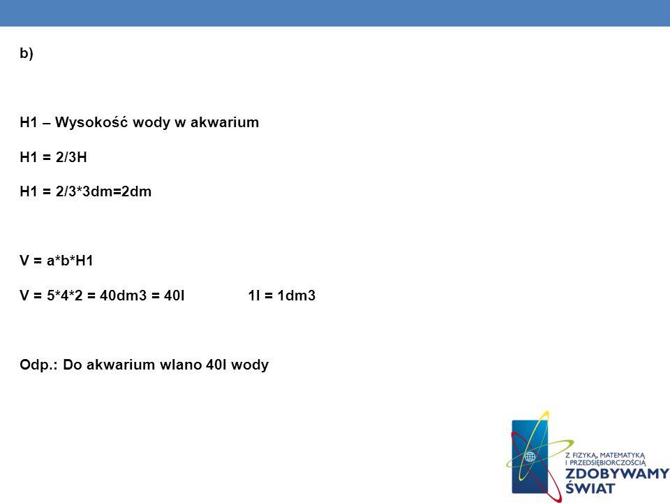 b) H1 – Wysokość wody w akwarium H1 = 2/3H H1 = 2/3*3dm=2dm V = a*b*H1 V = 5*4*2 = 40dm3 = 40l 1l = 1dm3 Odp.: Do akwarium wlano 40l wody