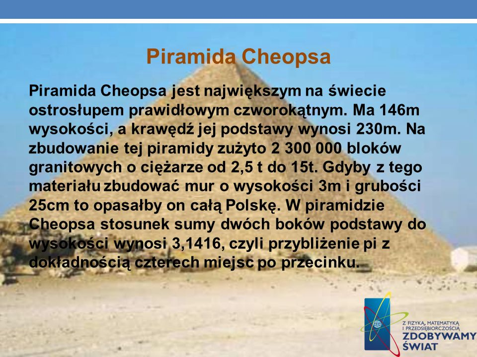 Piramida Cheopsa Piramida Cheopsa jest największym na świecie ostrosłupem prawidłowym czworokątnym. Ma 146m wysokości, a krawędź jej podstawy wynosi 2