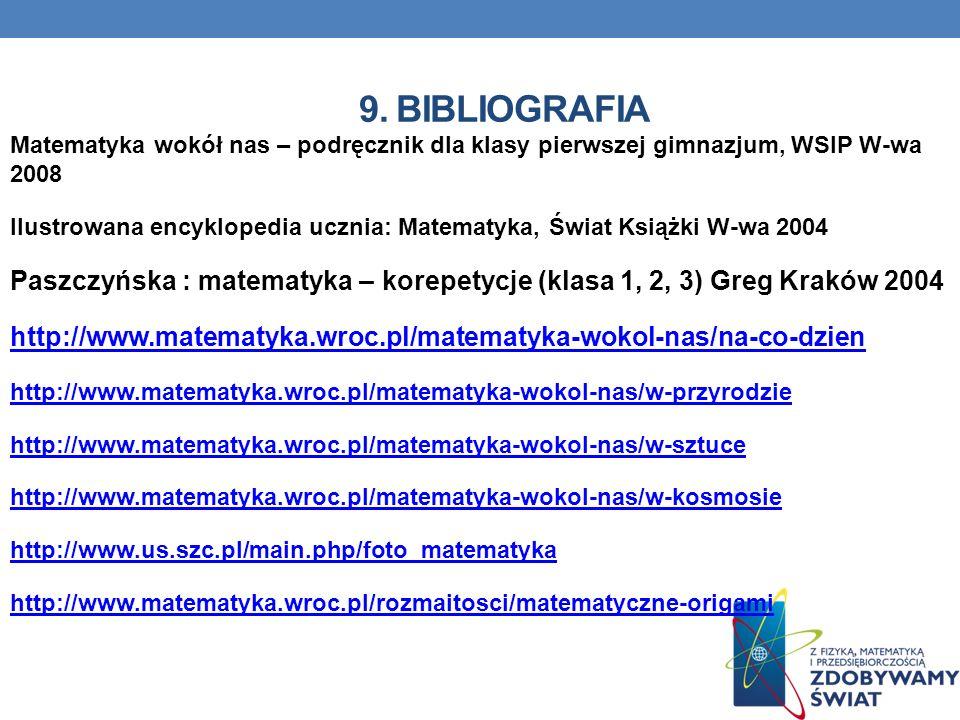 9. BIBLIOGRAFIA Matematyka wokół nas – podręcznik dla klasy pierwszej gimnazjum, WSIP W-wa 2008 Ilustrowana encyklopedia ucznia: Matematyka, Świat Ksi