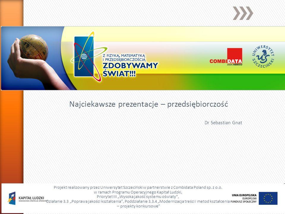 Najciekawsze prezentacje – przedsiębiorczość Dr Sebastian Gnat Projekt realizowany przez Uniwersytet Szczeciński w partnerstwie z Combidata Poland sp.