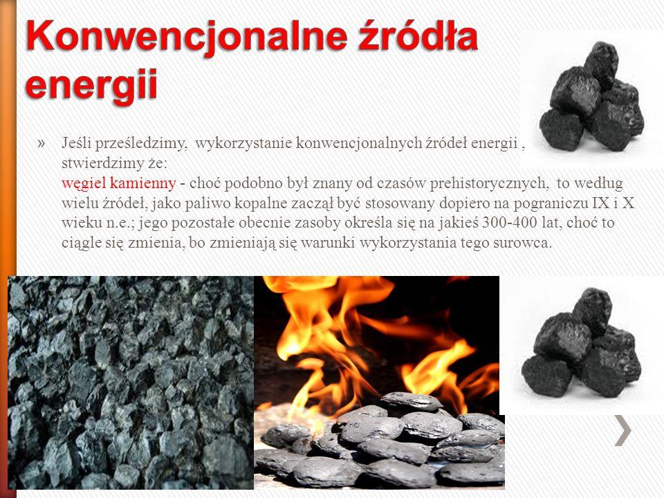 » Jeśli prześledzimy, wykorzystanie konwencjonalnych źródeł energii, stwierdzimy że: węgiel kamienny - choć podobno był znany od czasów prehistorycznych, to według wielu źródeł, jako paliwo kopalne zaczął być stosowany dopiero na pograniczu IX i X wieku n.e.; jego pozostałe obecnie zasoby określa się na jakieś 300-400 lat, choć to ciągle się zmienia, bo zmieniają się warunki wykorzystania tego surowca.