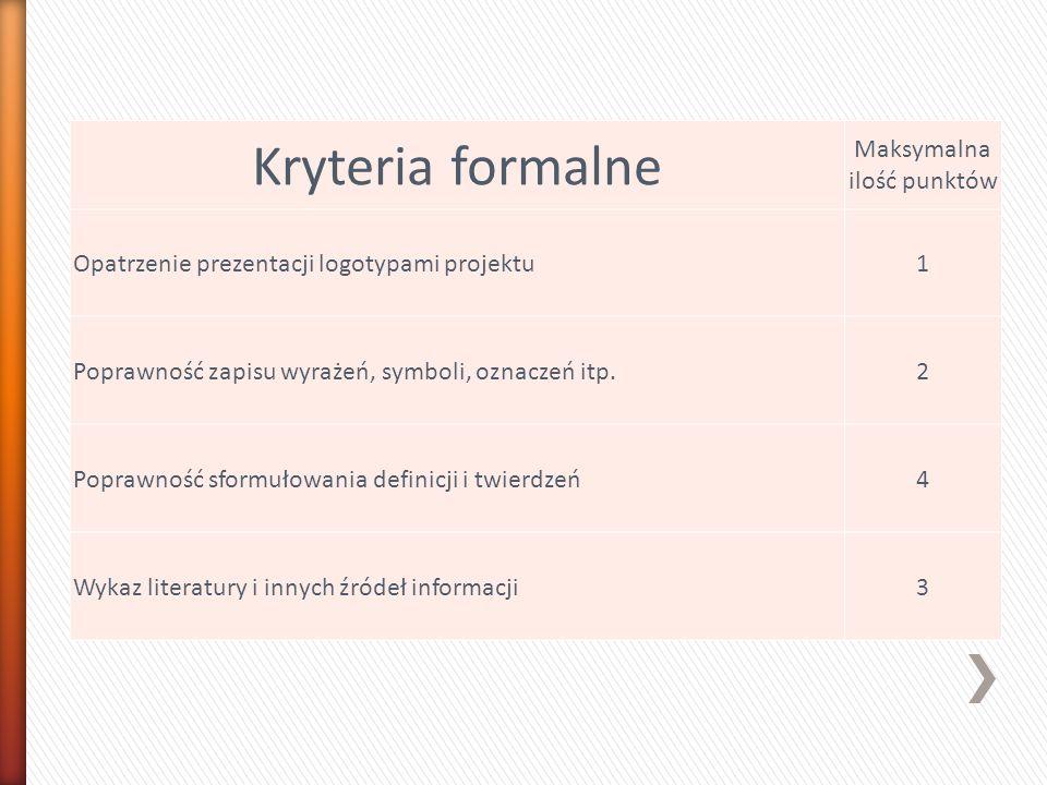 Kryteria formalne Maksymalna ilość punktów Opatrzenie prezentacji logotypami projektu1 Poprawność zapisu wyrażeń, symboli, oznaczeń itp.2 Poprawność sformułowania definicji i twierdzeń4 Wykaz literatury i innych źródeł informacji3