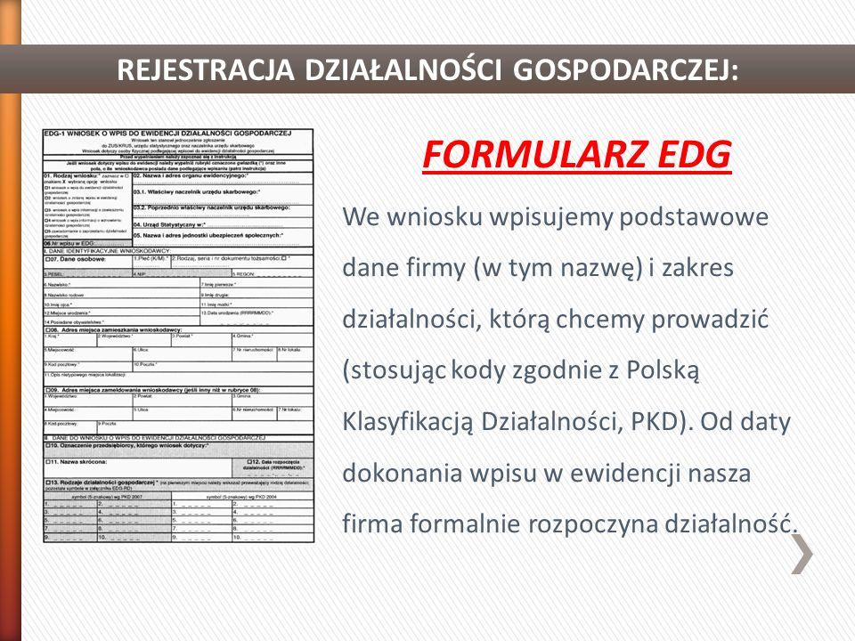 REJESTRACJA DZIAŁALNOŚCI GOSPODARCZEJ: FORMULARZ EDG We wniosku wpisujemy podstawowe dane firmy (w tym nazwę) i zakres działalności, którą chcemy prowadzić (stosując kody zgodnie z Polską Klasyfikacją Działalności, PKD).