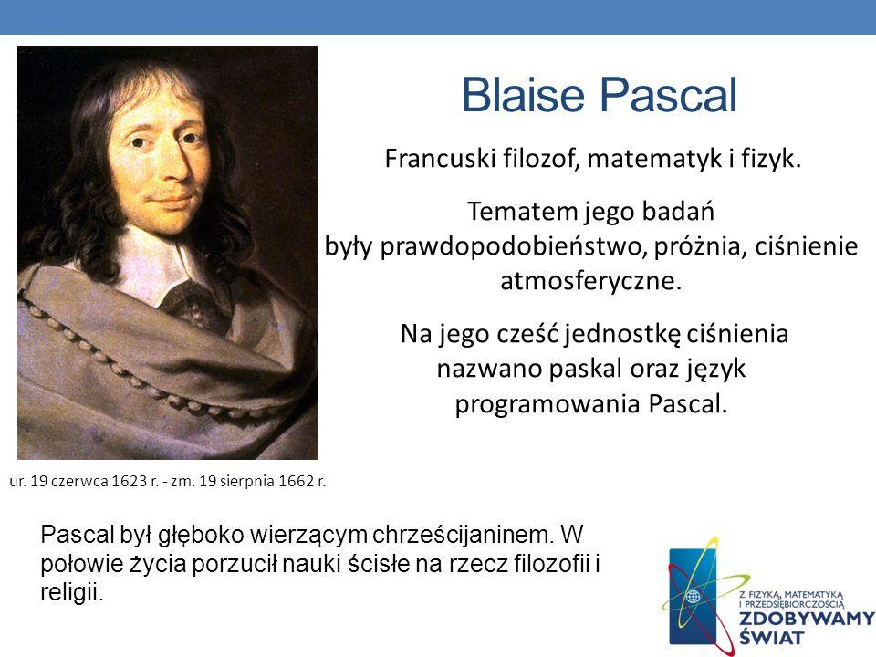 Blaise Pascal Francuski filozof, matematyk i fizyk. Tematem jego badań były prawdopodobieństwo, próżnia, ciśnienie atmosferyczne. Na jego cześć jednos