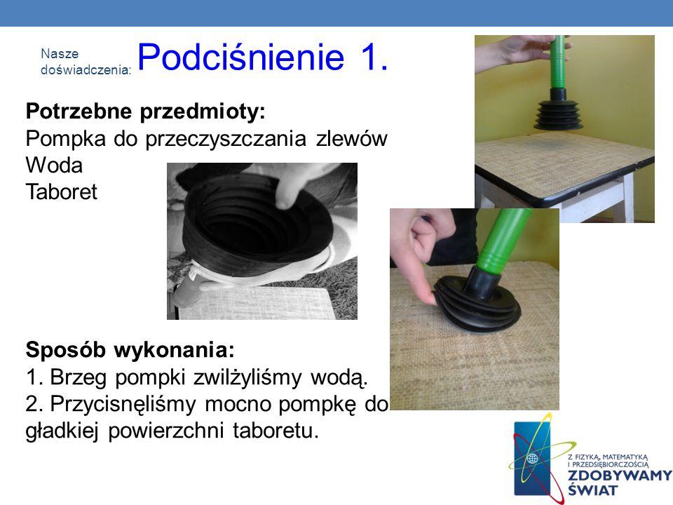 Nasze doświadczenia: Potrzebne przedmioty: Pompka do przeczyszczania zlewów Woda Taboret Podciśnienie 1. Sposób wykonania: 1. Brzeg pompki zwilżyliśmy
