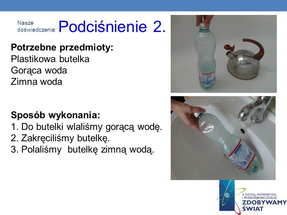 Nasze doświadczenia: Podciśnienie 2. Potrzebne przedmioty: Plastikowa butelka Gorąca woda Zimna woda Sposób wykonania: 1. Do butelki wlaliśmy gorącą w