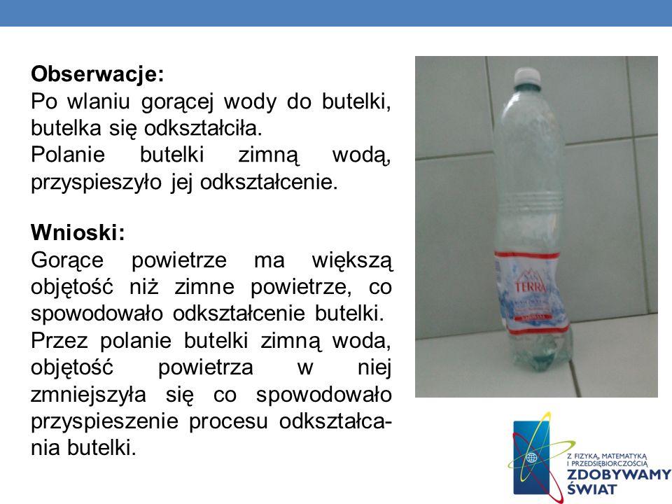 Obserwacje: Po wlaniu gorącej wody do butelki, butelka się odkształciła. Polanie butelki zimną wodą, przyspieszyło jej odkształcenie. Wnioski: Gorące