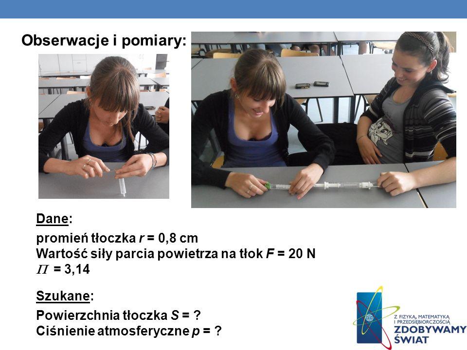Obserwacje i pomiary: Dane: promień tłoczka r = 0,8 cm Wartość siły parcia powietrza na tłok F = 20 N = 3,14 Szukane: Powierzchnia tłoczka S = ? Ciśni