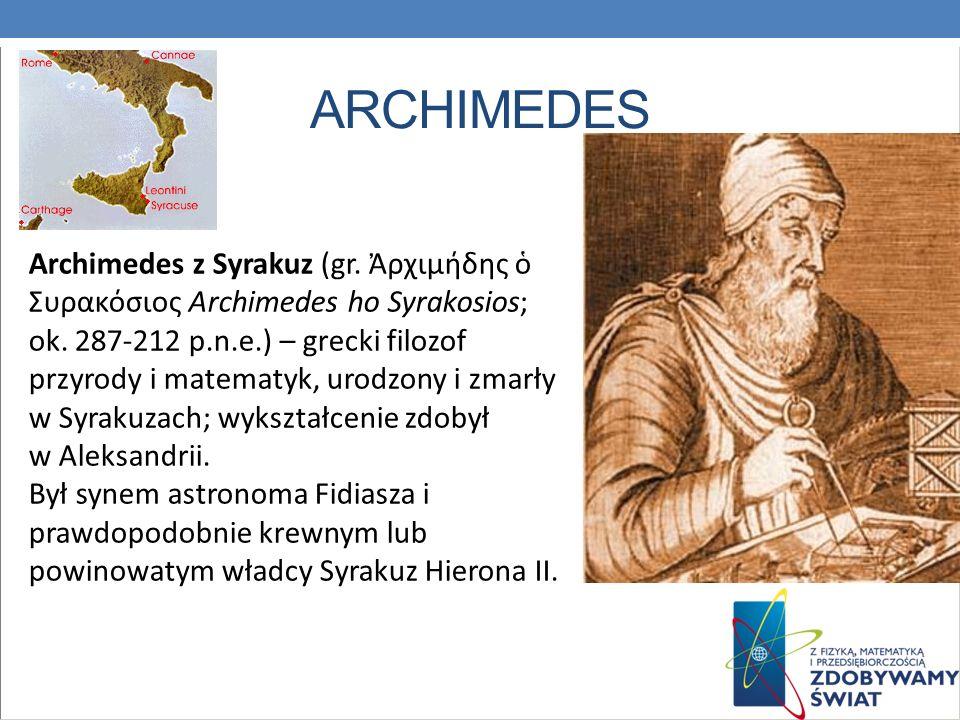 ARCHIMEDES Archimedes z Syrakuz (gr. ρχιμήδης Συρακόσιος Archimedes ho Syrakosios; ok. 287-212 p.n.e.) – grecki filozof przyrody i matematyk, urodzony