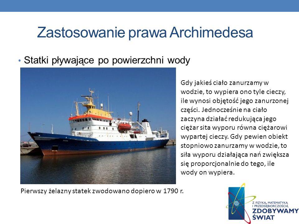Zastosowanie prawa Archimedesa Statki pływające po powierzchni wody Pierwszy żelazny statek zwodowano dopiero w 1790 r. Gdy jakieś ciało zanurzamy w w