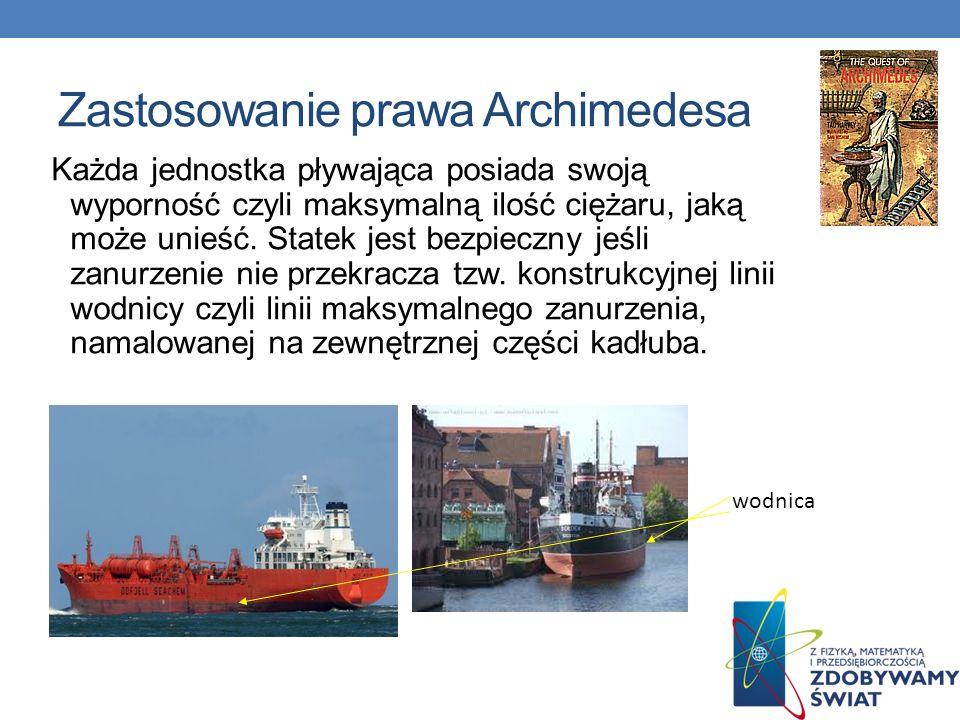 Zastosowanie prawa Archimedesa Każda jednostka pływająca posiada swoją wyporność czyli maksymalną ilość ciężaru, jaką może unieść. Statek jest bezpiec