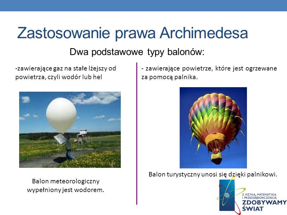 Zastosowanie prawa Archimedesa Dwa podstawowe typy balonów: -zawierające gaz na stałe lżejszy od powietrza, czyli wodór lub hel Balon meteorologiczny