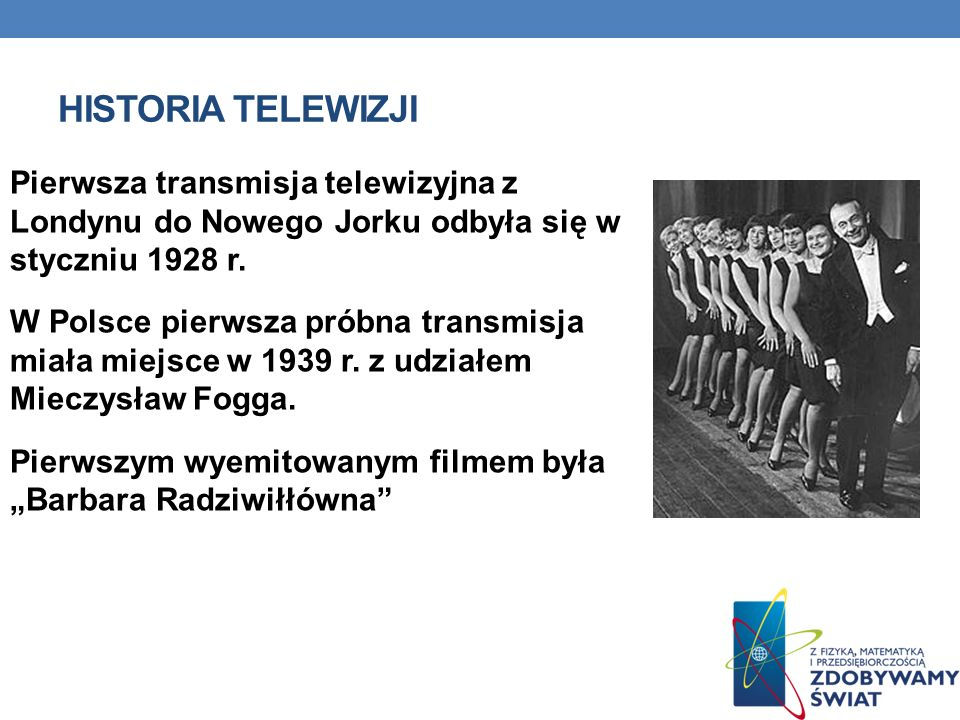 HISTORIA TELEWIZJI Pierwsza transmisja telewizyjna z Londynu do Nowego Jorku odbyła się w styczniu 1928 r. W Polsce pierwsza próbna transmisja miała m