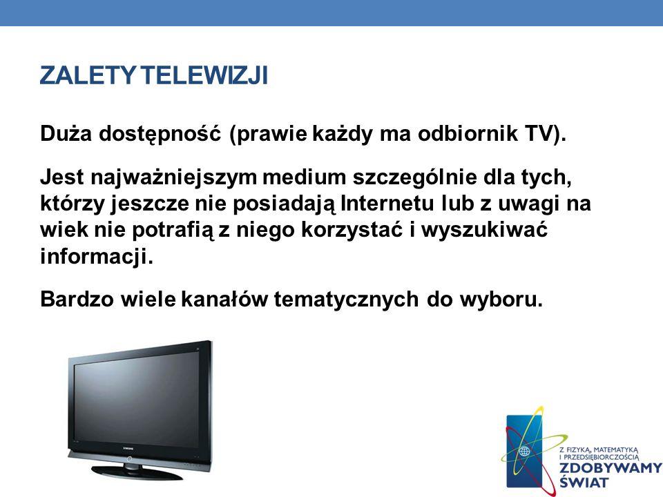 ZALETY TELEWIZJI Duża dostępność (prawie każdy ma odbiornik TV). Jest najważniejszym medium szczególnie dla tych, którzy jeszcze nie posiadają Interne