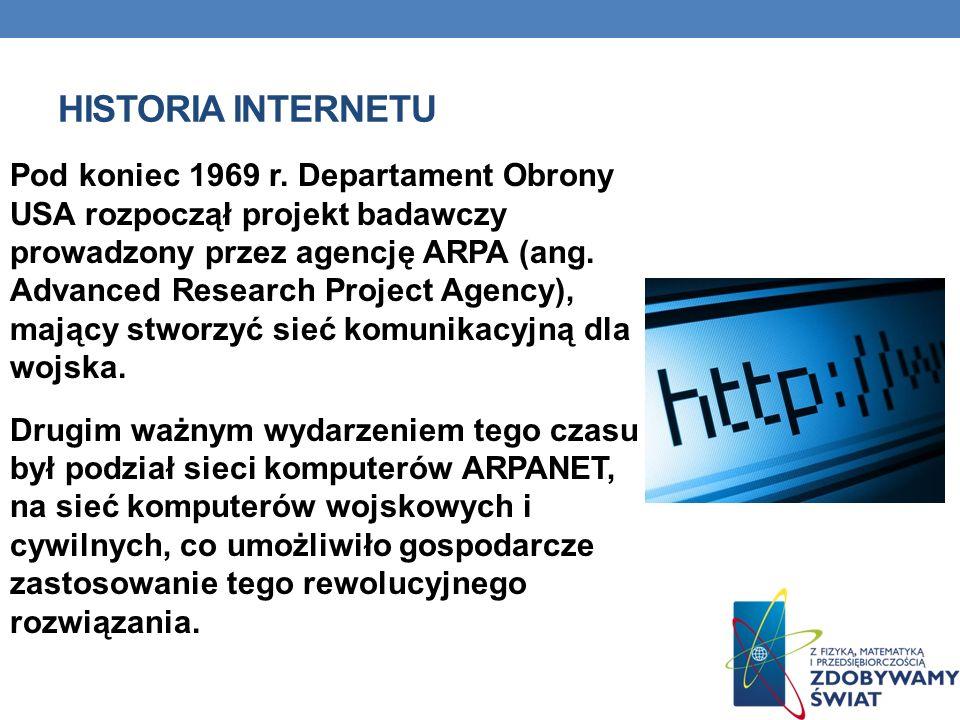 HISTORIA INTERNETU Pod koniec 1969 r. Departament Obrony USA rozpoczął projekt badawczy prowadzony przez agencję ARPA (ang. Advanced Research Project