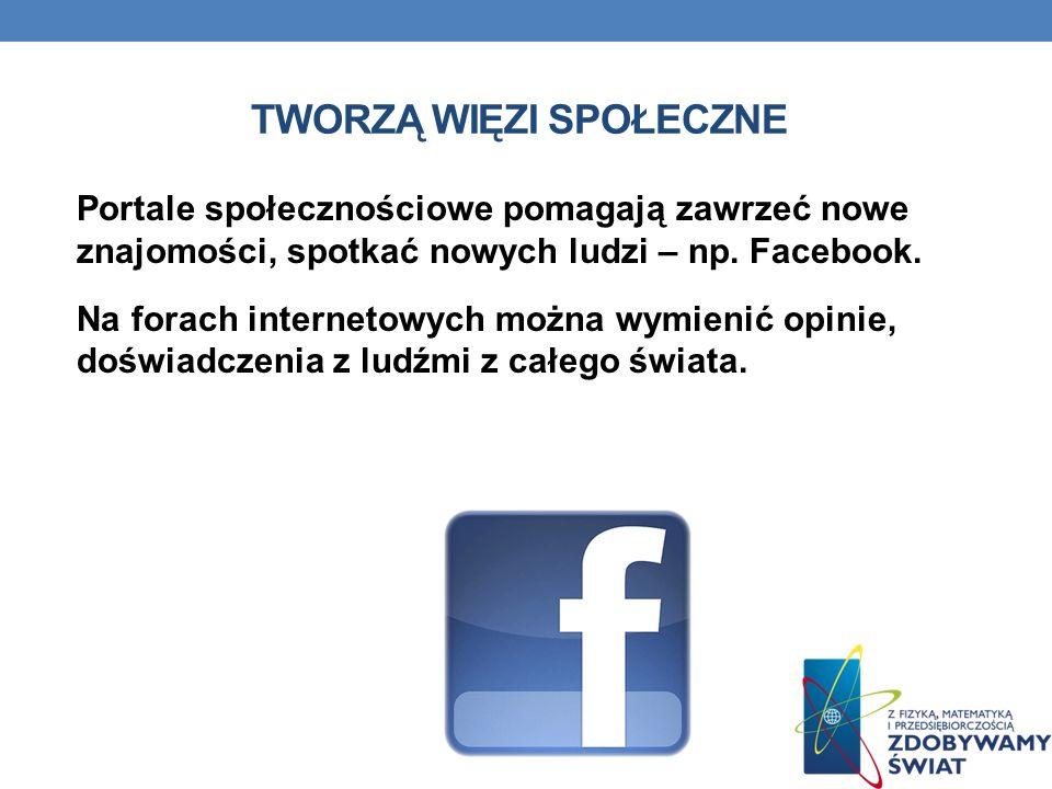 TWORZĄ WIĘZI SPOŁECZNE Portale społecznościowe pomagają zawrzeć nowe znajomości, spotkać nowych ludzi – np. Facebook. Na forach internetowych można wy