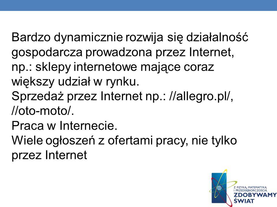 Bardzo dynamicznie rozwija się działalność gospodarcza prowadzona przez Internet, np.: sklepy internetowe mające coraz większy udział w rynku. Sprzeda