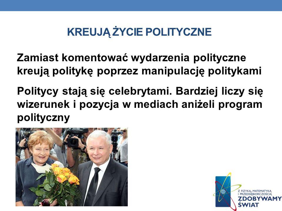 KREUJĄ ŻYCIE POLITYCZNE Zamiast komentować wydarzenia polityczne kreują politykę poprzez manipulację politykami Politycy stają się celebrytami. Bardzi