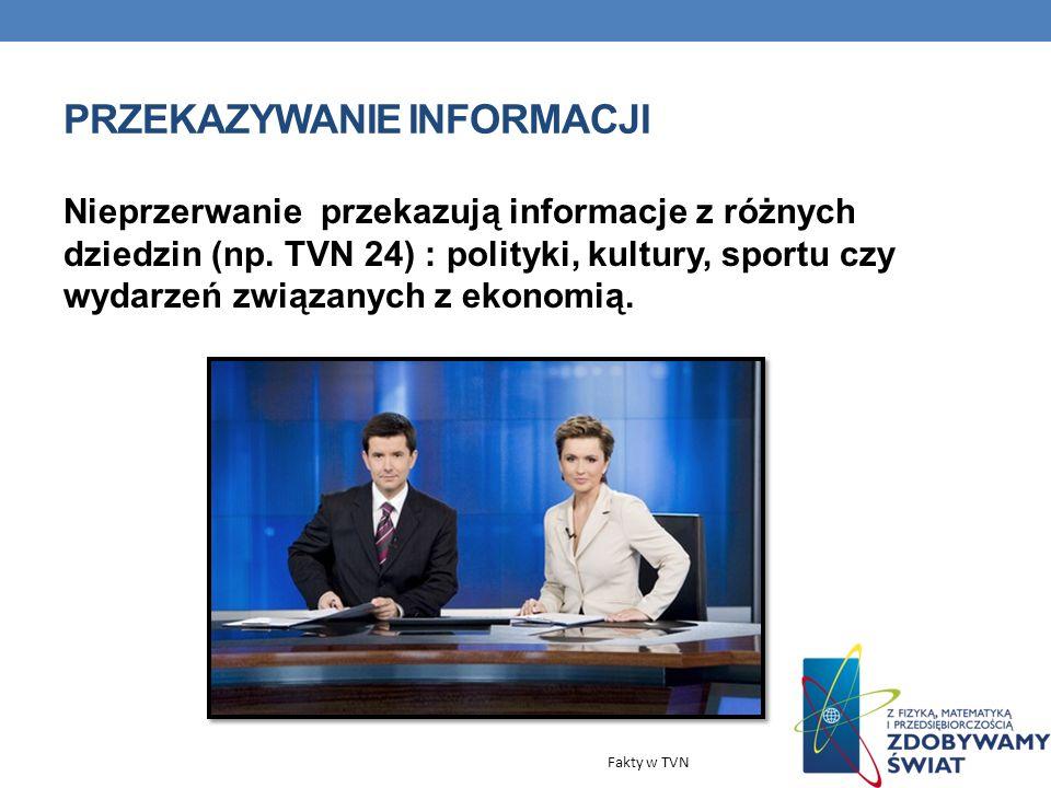PRZEKAZYWANIE INFORMACJI Nieprzerwanie przekazują informacje z różnych dziedzin (np. TVN 24) : polityki, kultury, sportu czy wydarzeń związanych z eko