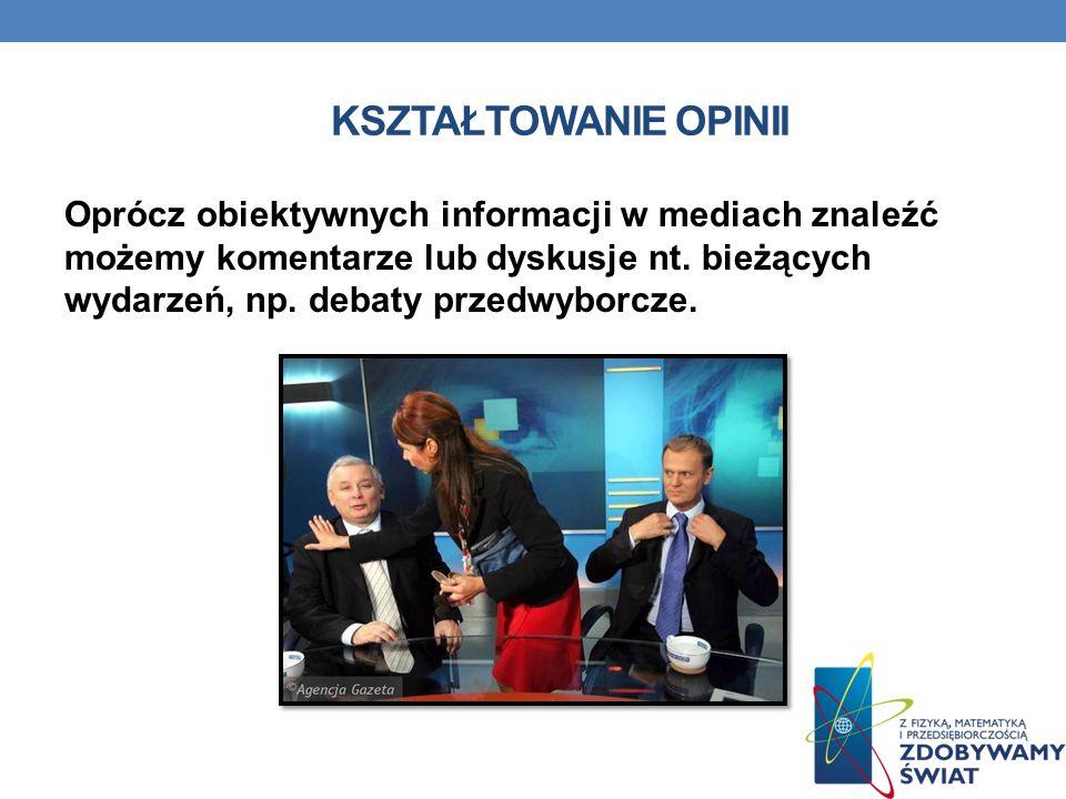 KSZTAŁTOWANIE OPINII Oprócz obiektywnych informacji w mediach znaleźć możemy komentarze lub dyskusje nt. bieżących wydarzeń, np. debaty przedwyborcze.