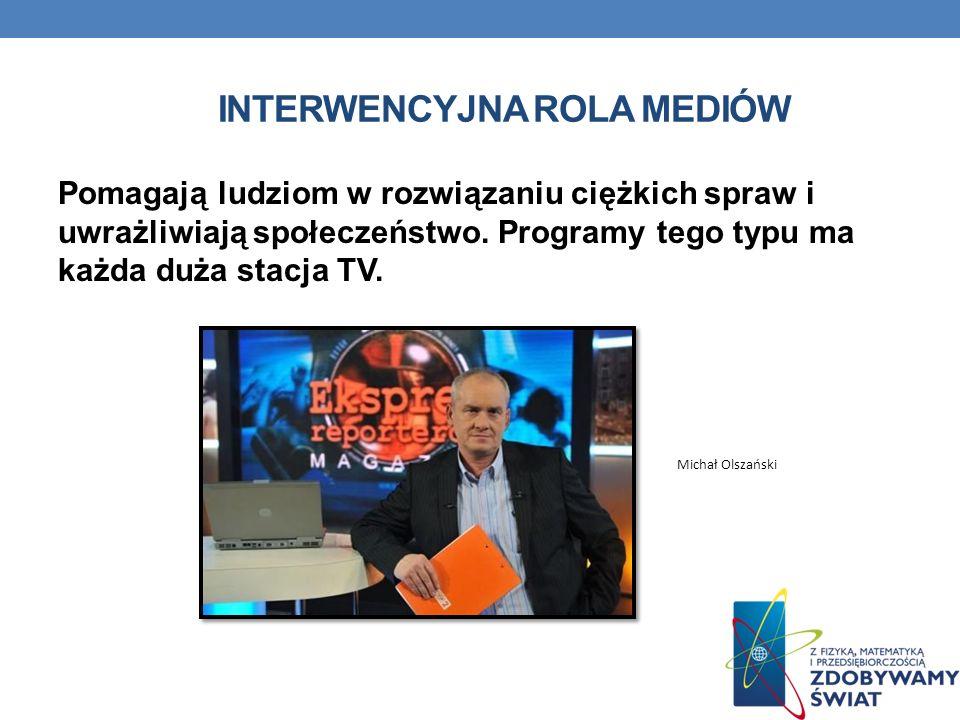 INTERWENCYJNA ROLA MEDIÓW Pomagają ludziom w rozwiązaniu ciężkich spraw i uwrażliwiają społeczeństwo. Programy tego typu ma każda duża stacja TV. Mich