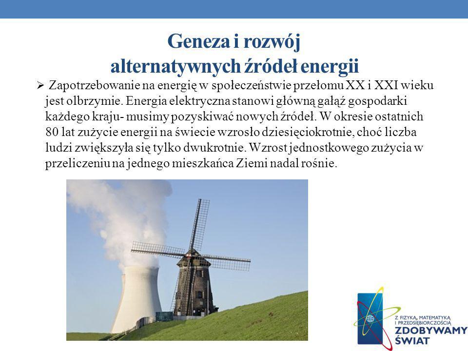 Geneza i rozwój alternatywnych źródeł energii Zapotrzebowanie na energię w społeczeństwie przełomu XX i XXI wieku jest olbrzymie. Energia elektryczna