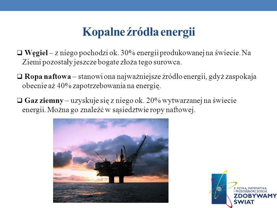 Kopalne źródła energii Węgiel – z niego pochodzi ok. 30% energii produkowanej na świecie. Na Ziemi pozostały jeszcze bogate złoża tego surowca. Ropa n