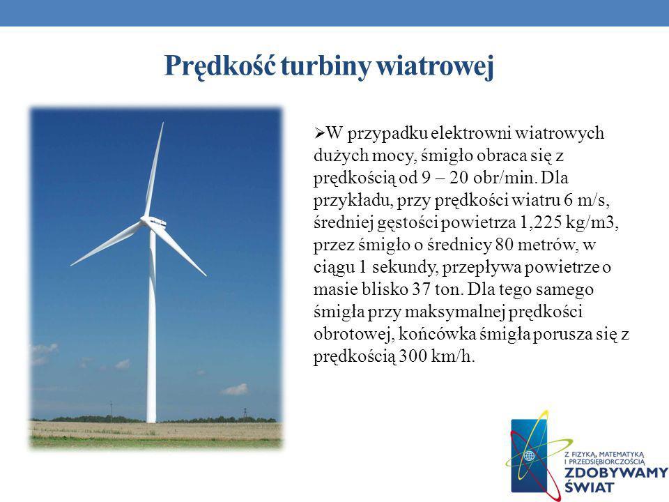 Prędkość turbiny wiatrowej W przypadku elektrowni wiatrowych dużych mocy, śmigło obraca się z prędkością od 9 – 20 obr/min. Dla przykładu, przy prędko