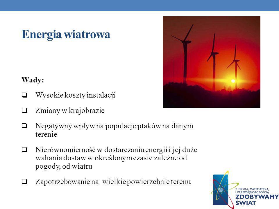 Energia wiatrowa Wady: Wysokie koszty instalacji Zmiany w krajobrazie Negatywny wpływ na populacje ptaków na danym terenie Nierównomierność w dostarcz
