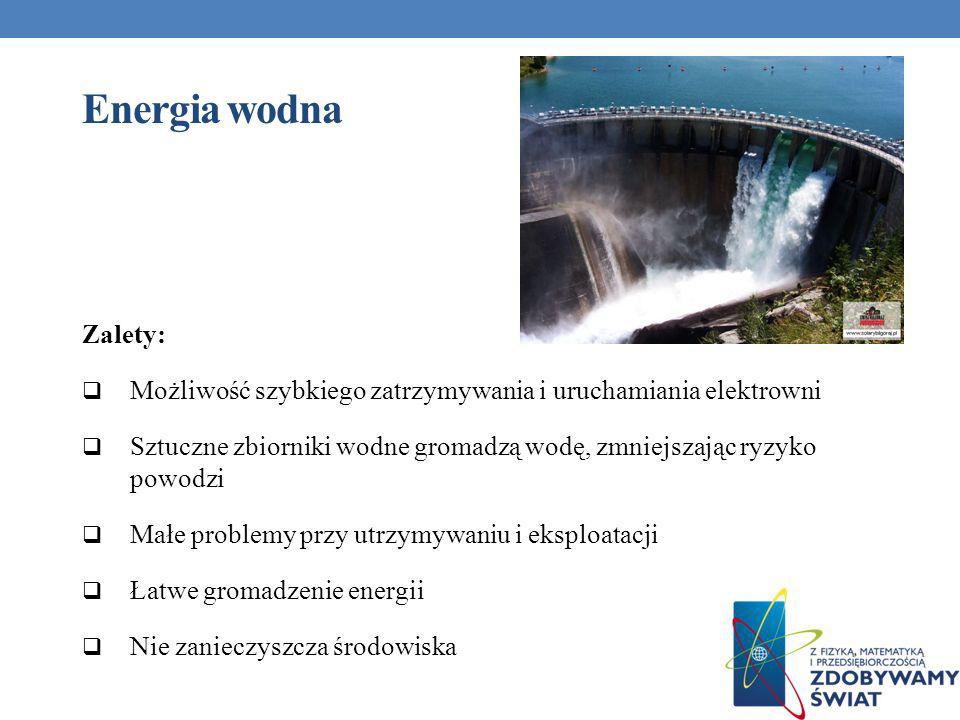 Energia wodna Zalety: Możliwość szybkiego zatrzymywania i uruchamiania elektrowni Sztuczne zbiorniki wodne gromadzą wodę, zmniejszając ryzyko powodzi